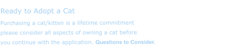 Ready to Adopt a Cat  Purchasing a cat/kitten is a lifetime commitment please consider all aspects of owning a cat before you continue with the application. Questions to Consider.