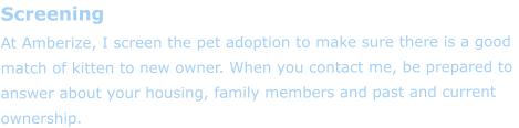 Screening At Amberize, I screen the pet adoption to make sure there is a good match of kitten to new owner. When you contact me, be prepared to answer about your housing, family members and past and current ownership.